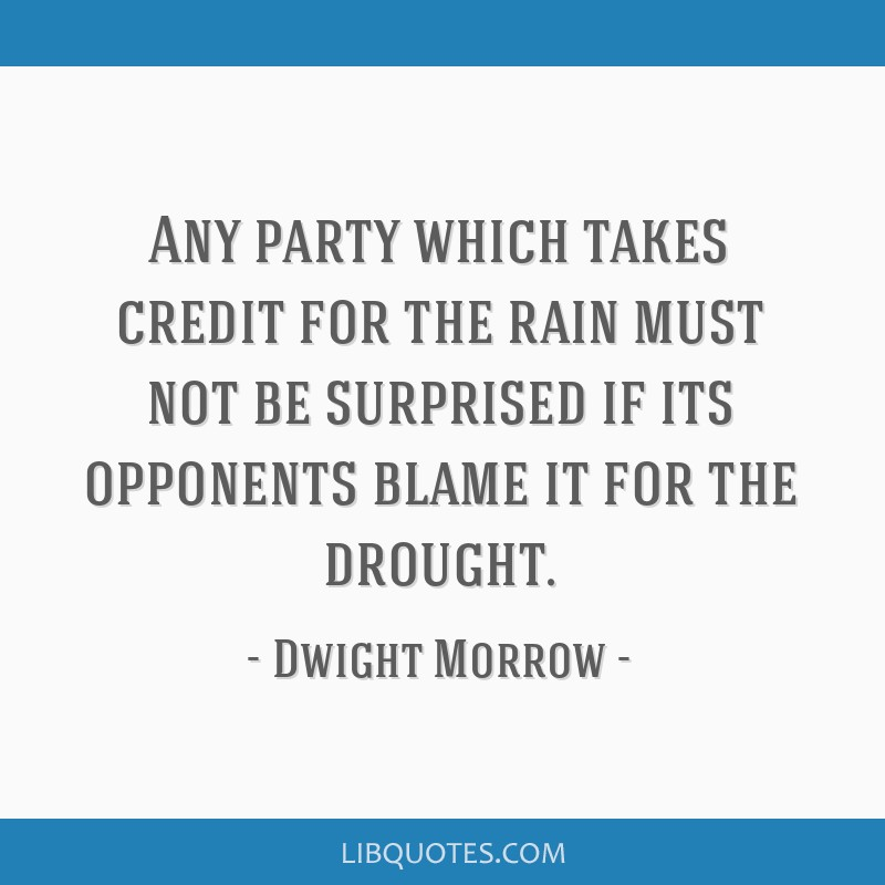 Any party which takes credit for the rain must not be surprised if its opponents blame it for the drought.
