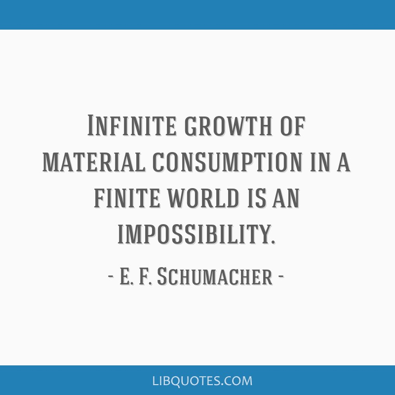 Infinite growth of material consumption in a finite world is an impossibility.