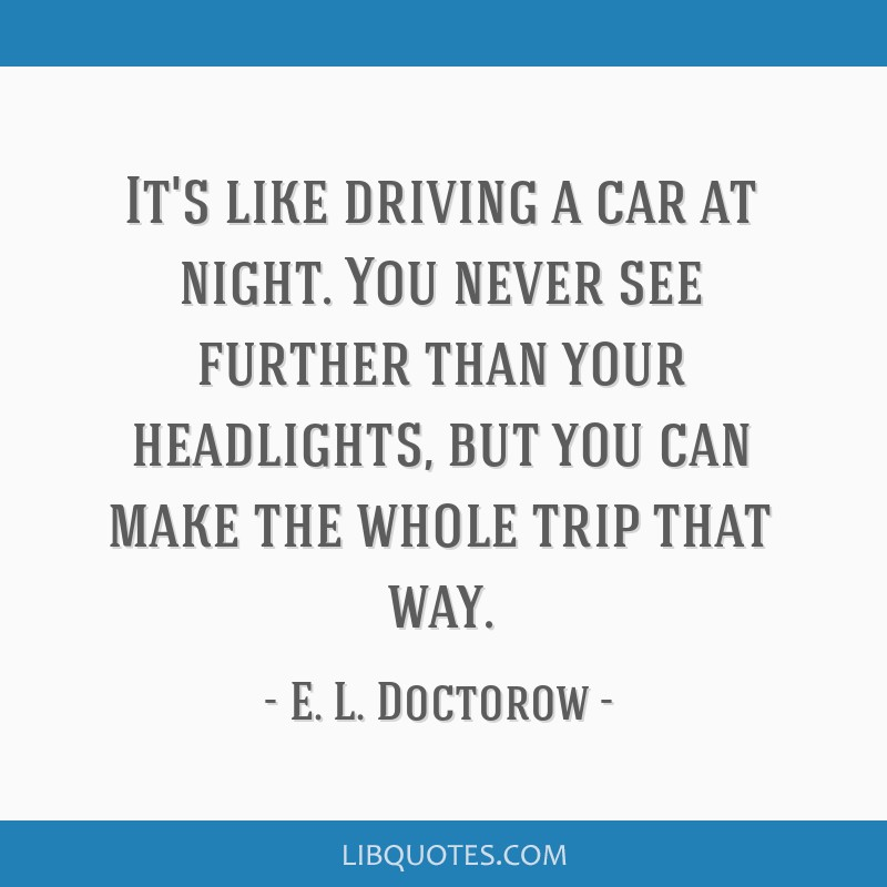 It's like driving a car at night. You never see further than your headlights, but you can make the whole trip that way.