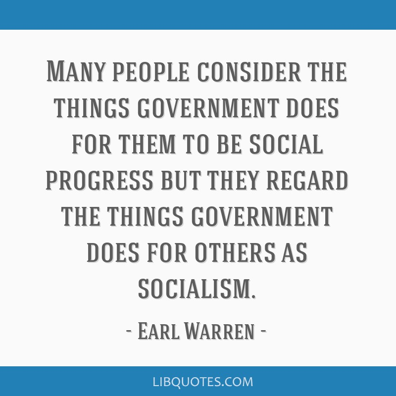 Many people consider the things government does for them to be social progress but they regard the things government does for others as socialism.