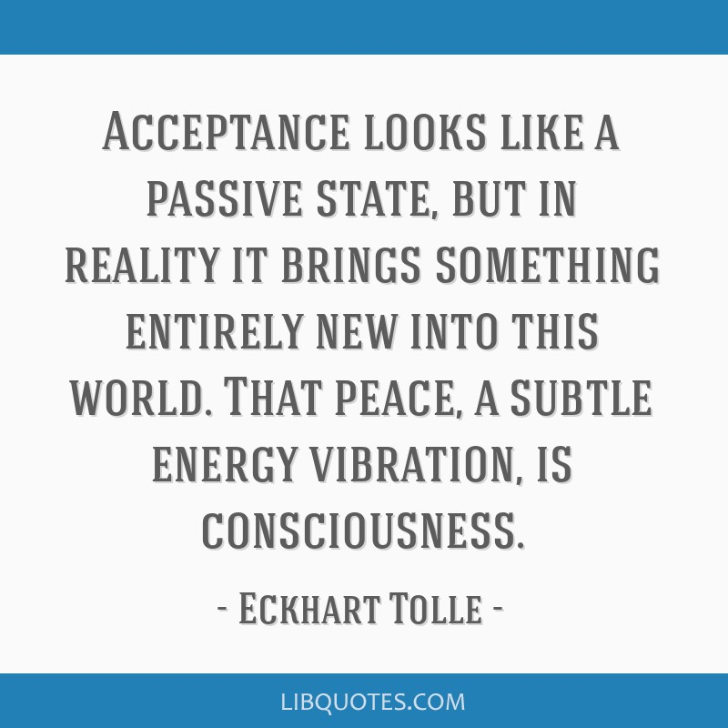 Acceptance looks like a passive state, but in reality it brings something entirely new into this world. That peace, a subtle energy vibration, is...