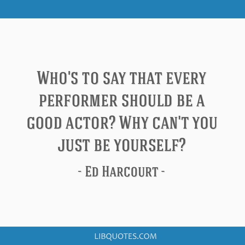 Who's to say that every performer should be a good actor? Why can't you just be yourself?
