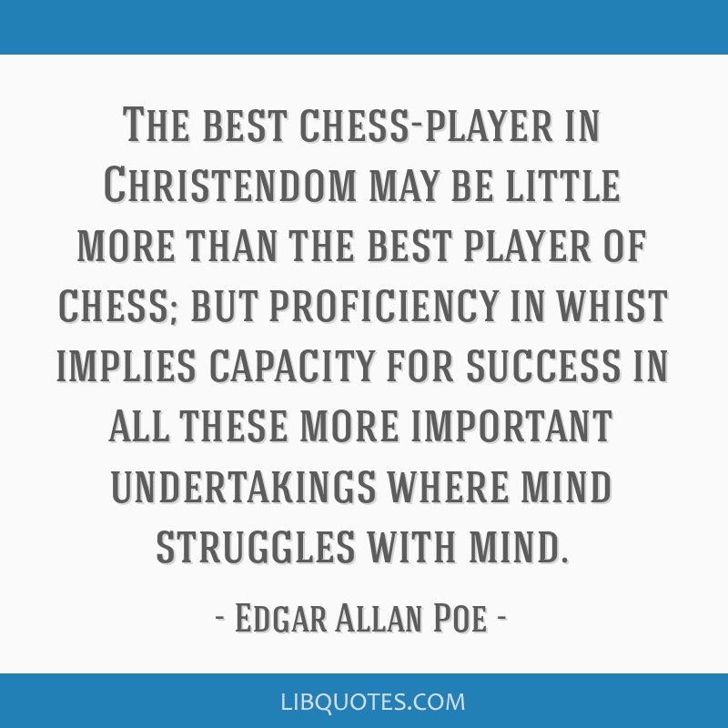 The best chess-player in Christendom may be little more than the best player of chess; but proficiency in whist implies capacity for success in all...