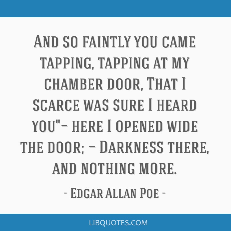 And so faintly you came tapping, tapping at my chamber door, That I scarce was sure I heard you— here I opened wide the door; — Darkness there,...