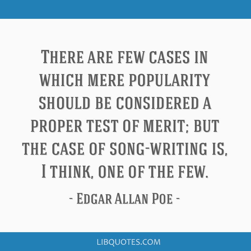 There are few cases in which mere popularity should be considered a proper test of merit; but the case of song-writing is, I think, one of the few.