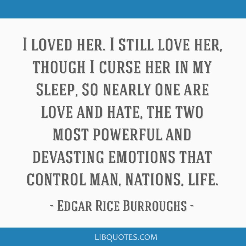 I loved her. I still love her, though I curse her in my sleep, so nearly one are love and hate, the two most powerful and devasting emotions that...
