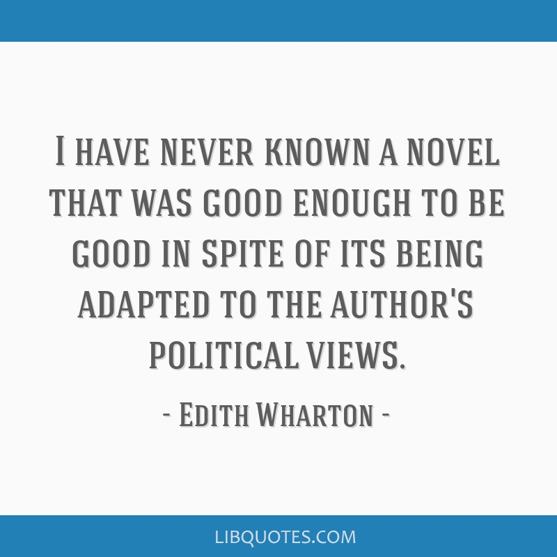 I have never known a novel that was good enough to be good in spite of its being adapted to the author's political views.