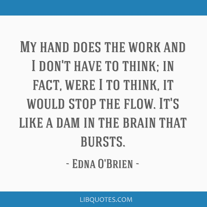 My hand does the work and I don't have to think; in fact, were I to think, it would stop the flow. It's like a dam in the brain that bursts.