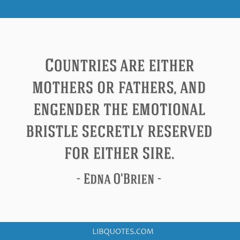 Countries are either mothers or fathers, and engender the emotional bristle secretly reserved for either sire.