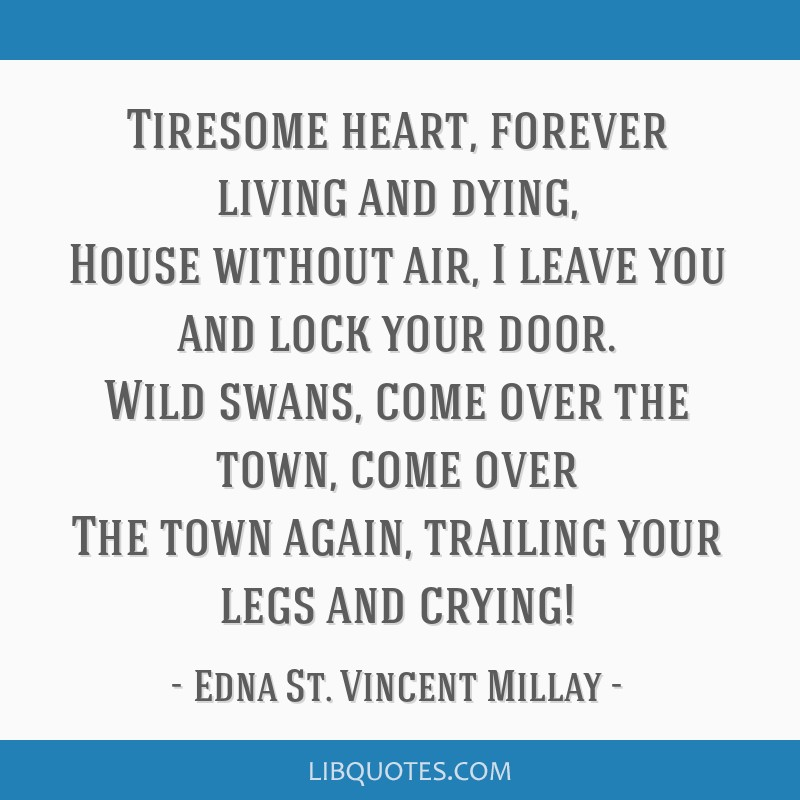Tiresome heart, forever living and dying, House without air, I leave you and lock your door. Wild swans, come over the town, come over The town...