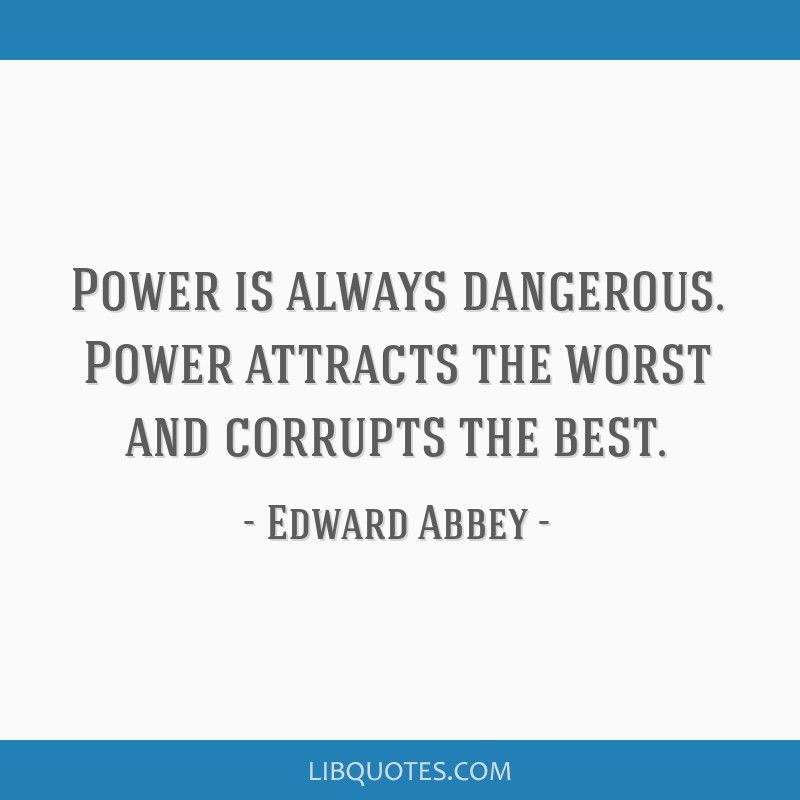 Power is always dangerous. Power attracts the worst and corrupts the best.