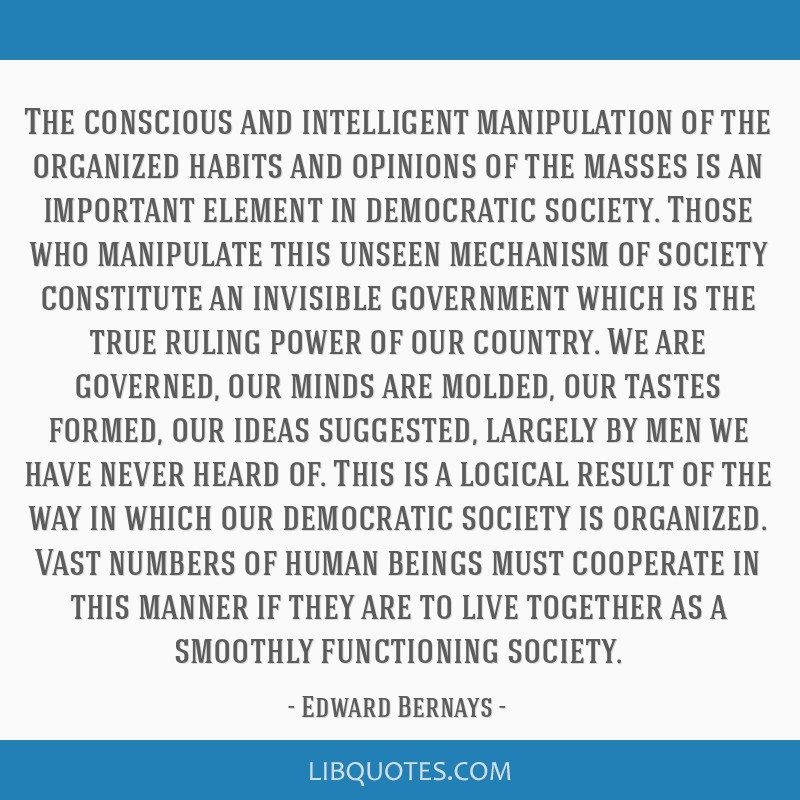 The conscious and intelligent manipulation of the organized habits and opinions of the masses is an important element in democratic society. Those...