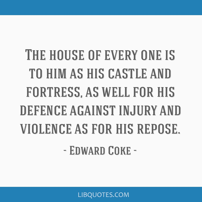 The house of every one is to him as his castle and fortress, as well for his defence against injury and violence as for his repose.