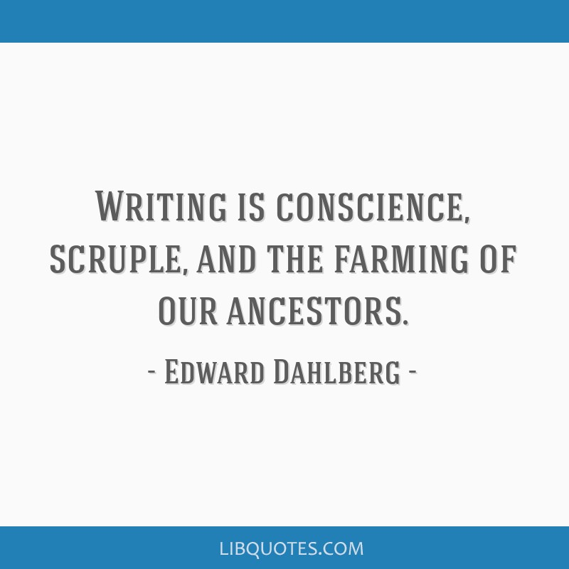 Writing is conscience, scruple, and the farming of our ancestors.
