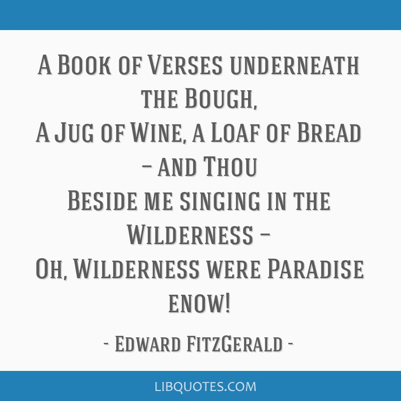 A Book of Verses underneath the Bough, A Jug of Wine, a Loaf of Bread — and Thou Beside me singing in the Wilderness — Oh, Wilderness were...