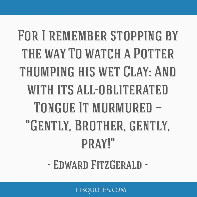 For I remember stopping by the way To watch a Potter thumping his wet Clay: And with its all-obliterated Tongue It murmured — Gently, Brother,...