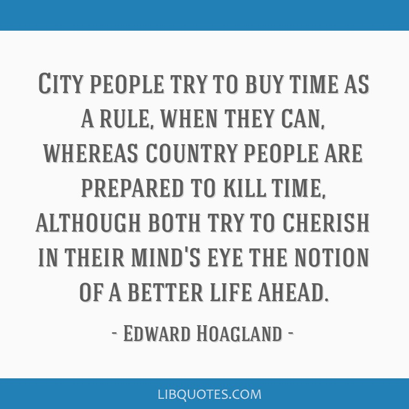 City people try to buy time as a rule, when they can, whereas country people are prepared to kill time, although both try to cherish in their mind's...