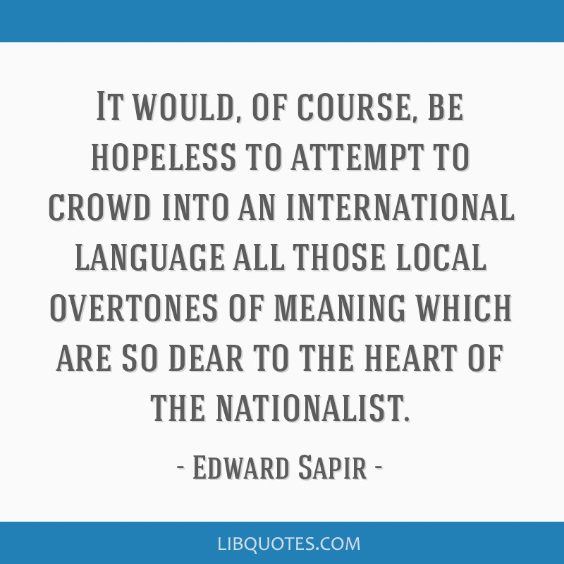 It would, of course, be hopeless to attempt to crowd into an international language all those local overtones of meaning which are so dear to the...