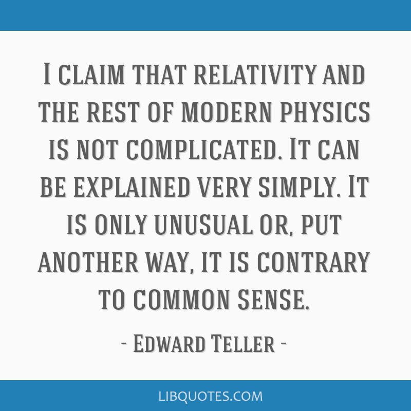 I claim that relativity and the rest of modern physics is not complicated. It can be explained very simply. It is only unusual or, put another way,...