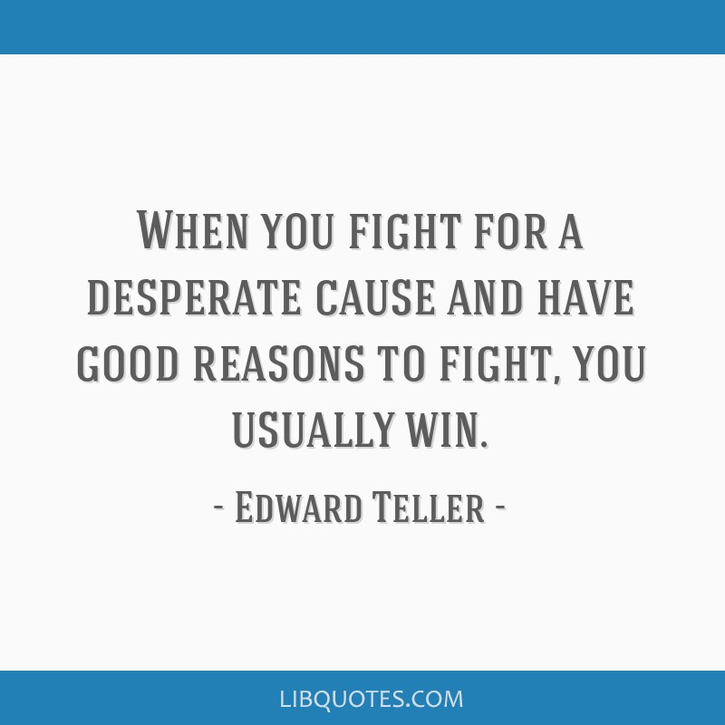 When you fight for a desperate cause and have good reasons to fight, you usually win.
