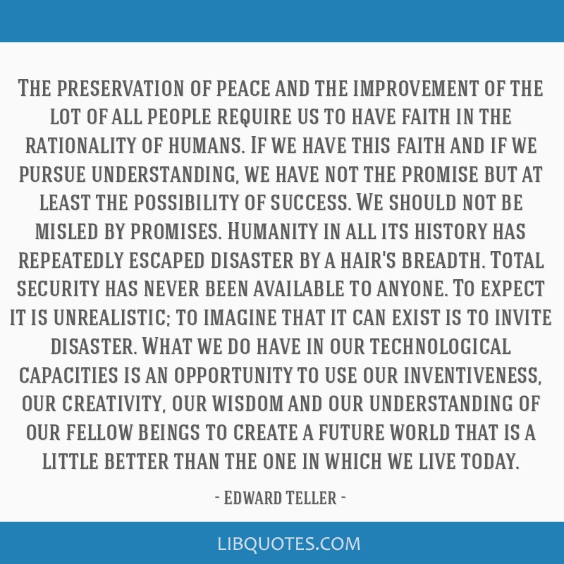 The preservation of peace and the improvement of the lot of all people require us to have faith in the rationality of humans. If we have this faith...