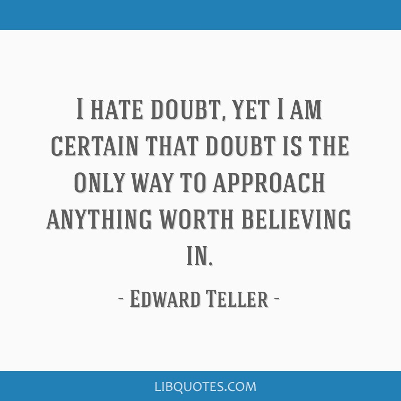 I hate doubt, yet I am certain that doubt is the only way to approach anything worth believing in.
