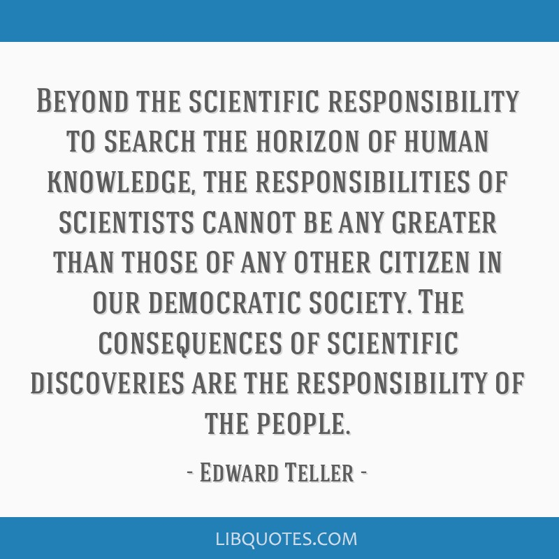 Beyond the scientific responsibility to search the horizon of human knowledge, the responsibilities of scientists cannot be any greater than those of ...