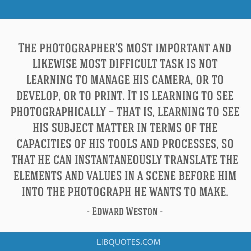 The photographer's most important and likewise most difficult task is not learning to manage his camera, or to develop, or to print. It is learning...