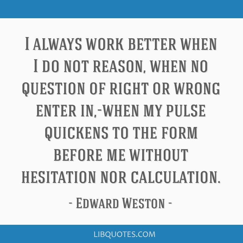 I always work better when I do not reason, when no question of right or wrong enter in,-when my pulse quickens to the form before me without...