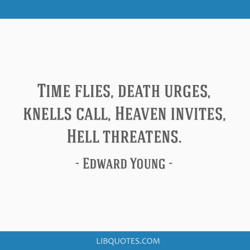 Time Flies Quickly Quotes: Time Flies, Death Urges, Knells Call, Heaven Invites, Hell