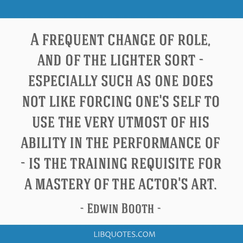 A frequent change of role, and of the lighter sort - especially such as one does not like forcing one's self to use the very utmost of his ability in ...