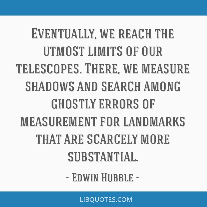Eventually, we reach the utmost limits of our telescopes. There, we measure shadows and search among ghostly errors of measurement for landmarks that ...