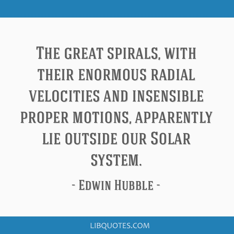 The great spirals, with their enormous radial velocities and insensible proper motions, apparently lie outside our Solar system.