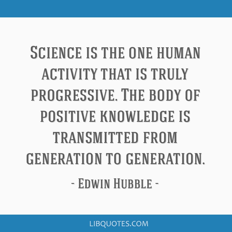Science is the one human activity that is truly progressive. The body of positive knowledge is transmitted from generation to generation.