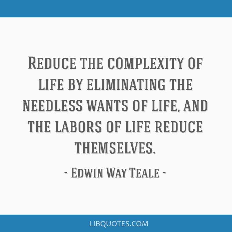 Reduce the complexity of life by eliminating the needless wants of life, and the labors of life reduce themselves.