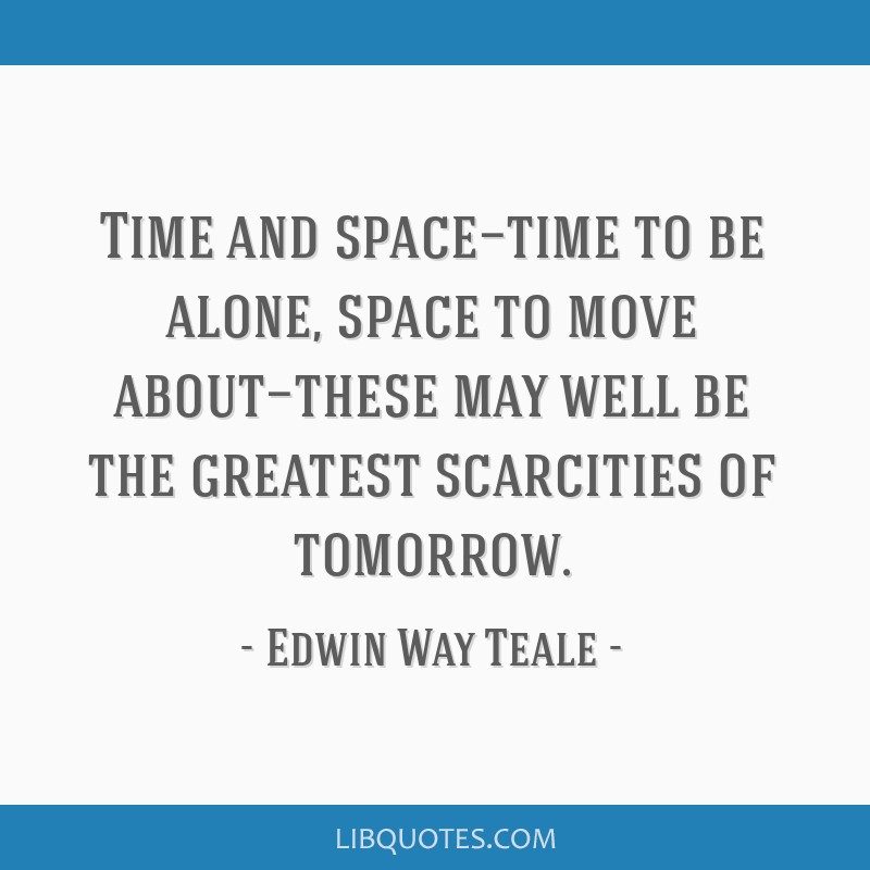 Time and space—time to be alone, space to move about—these may well be the greatest scarcities of tomorrow.