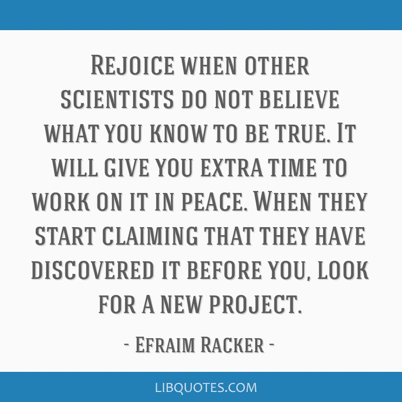 Rejoice when other scientists do not believe what you know to be true. It will give you extra time to work on it in peace. When they start claiming...