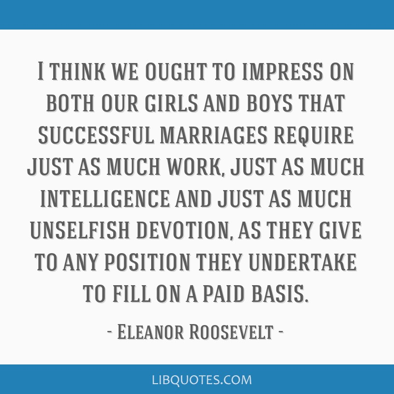 I think we ought to impress on both our girls and boys that successful marriages require just as much work, just as much intelligence and just as...