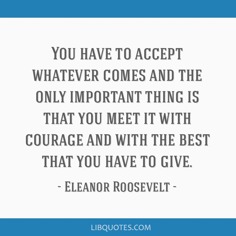 You have to accept whatever comes and the only important thing is that you meet it with courage and with the best that you have to give.