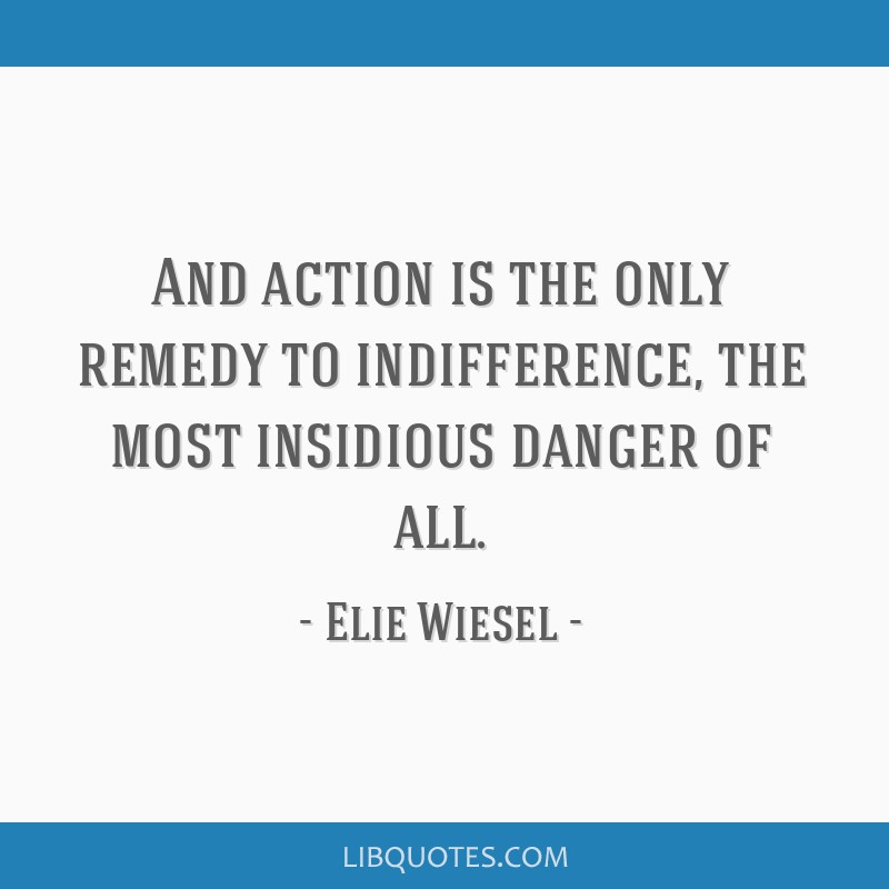 And action is the only remedy to indifference, the most insidious danger of all.
