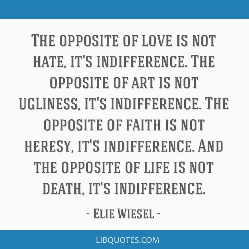 The opposite of love is not hate, it's indifference. The opposite of art is not ugliness, it's indifference. The opposite of faith is not heresy,...
