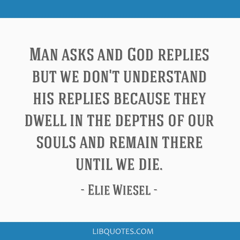 Man asks and God replies but we don't understand his replies because they dwell in the depths of our souls and remain there until we die.