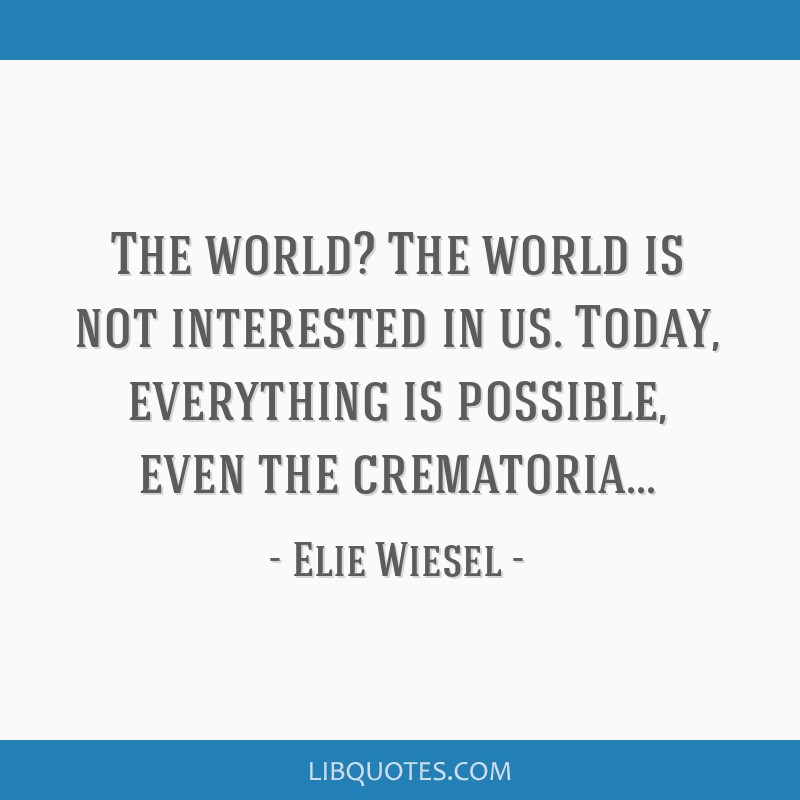 The world? The world is not interested in us. Today, everything is possible, even the crematoria...