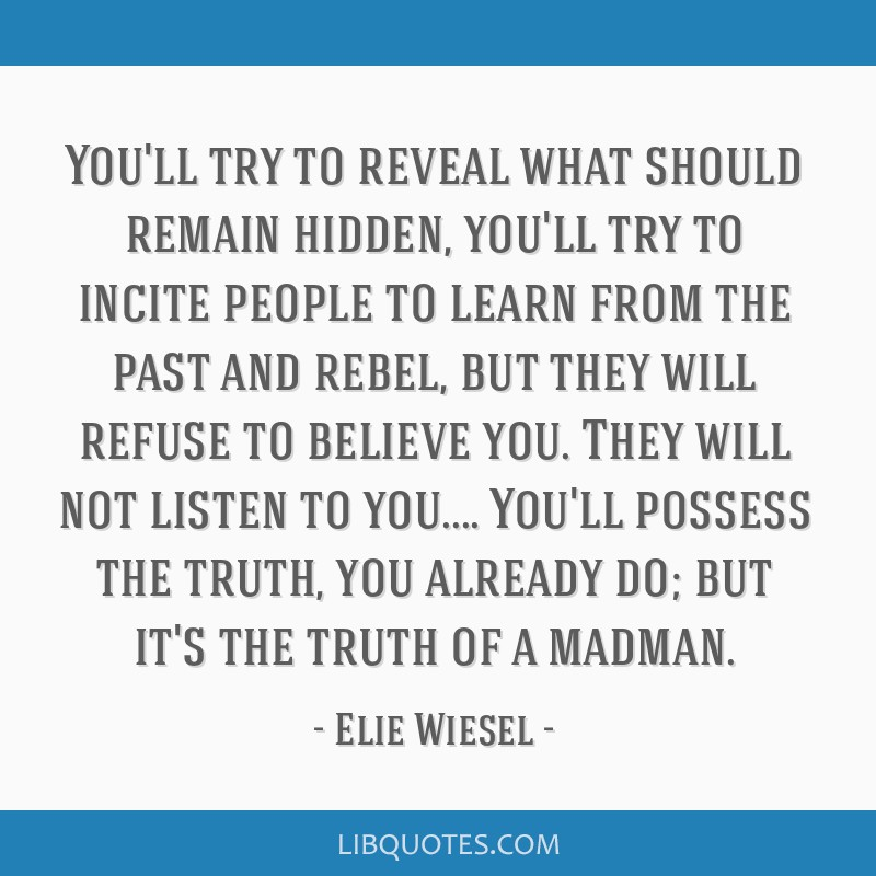 You'll try to reveal what should remain hidden, you'll try to incite people to learn from the past and rebel, but they will refuse to believe you....