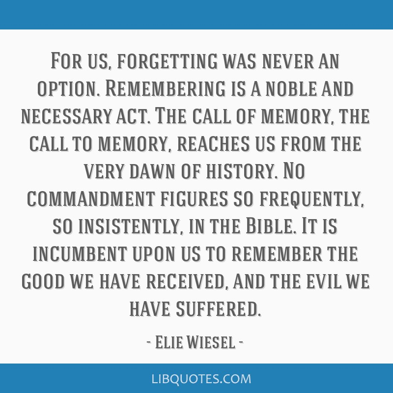 For us, forgetting was never an option. Remembering is a noble and necessary act. The call of memory, the call to memory, reaches us from the very...