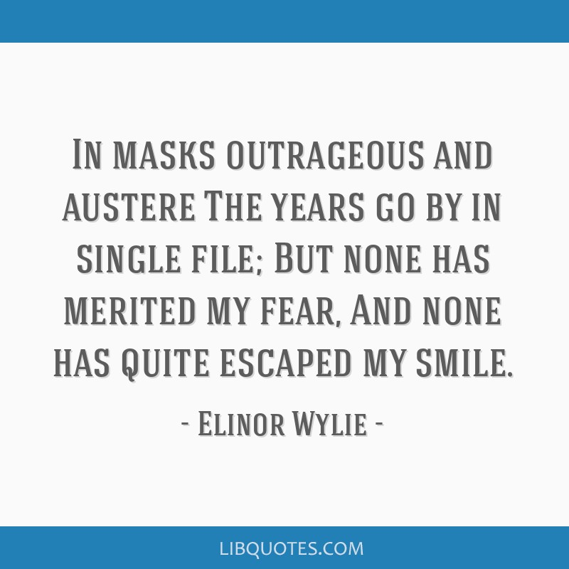 In masks outrageous and austere The years go by in single file; But none has merited my fear, And none has quite escaped my smile.