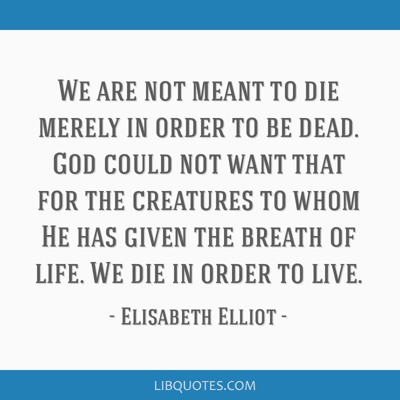 We Are Not Meant To Die Merely In Order To Be Dead God Could Not Want