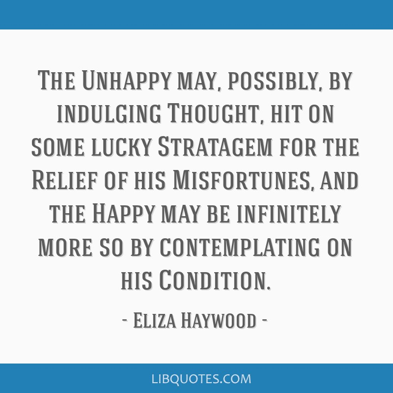 The Unhappy may, possibly, by indulging Thought, hit on some lucky Stratagem for the Relief of his Misfortunes, and the Happy may be infinitely more...