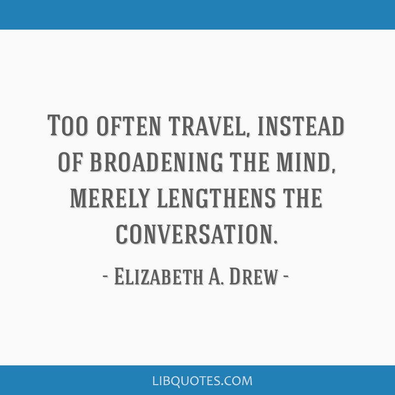Too often travel, instead of broadening the mind, merely lengthens the conversation.