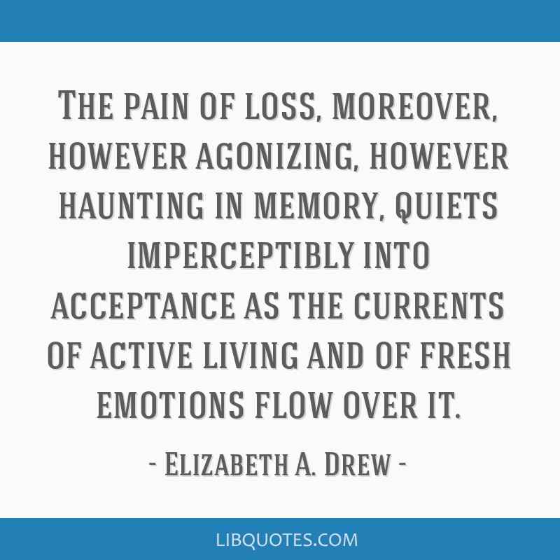 The pain of loss, moreover, however agonizing, however haunting in memory, quiets imperceptibly into acceptance as the currents of active living and...